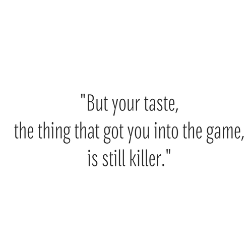 But your taste, the thing that got you into the game, is still killer.1